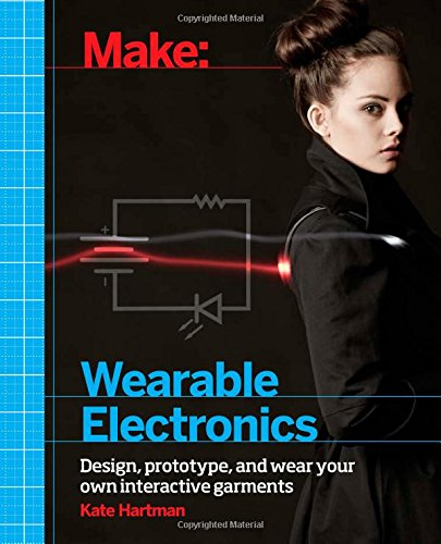Make: Wearable Electronics: Design, prototype, and wear your own interactive garments (Make : Technology on Your Time) by Maker Media, Inc