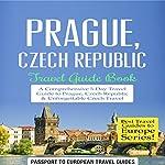 Prague, Czech Republic: Travel Guide Book - a Comprehensive 5-Day Travel Guide to Prague, Czech Republic & Unforgettable Czech Travel: Best Travel Guides to Europe Series, Book 7 |  Passport to European Travel Guides