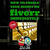 How to Treble Your Money on FIVERR Immediately: Step by step instructions on how to maximise your FIVERR income using the Fiverr Affiliate Program to Work From Home (Fiverr, Make Money Online, SEO)
