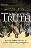 """Misquoting Truth: A Guide to the Fallacies of Bart Ehrmans """"Misquoting Jesus"""""""