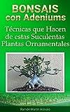 Bonsais Con Adeniums: Técnicas que Hacen de estas Suculentas Plantas Ornamentales (La Bíblia del Adenium nº 4) (Spanish Edition)