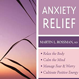Anxiety Relief: Relax the Body, Calm the Mind, Manage Fear and Worry and Culitvate Positive Energy | [Martin L. Rossman]