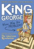 King George: What Was His Problem?: Everything Your Schoolbooks Didnt Tell You About the American Revolution