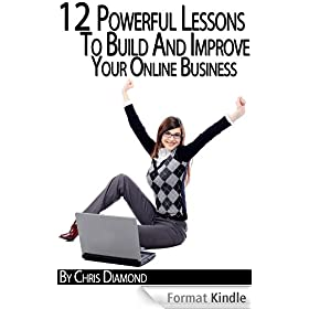 Internet Marketing: 12 Powerful Lessons To Build And Improve Your Online Business While Working From Home