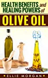 Health Benefits and Healing Powers of Olive Oil (Natures Natural Miracle Healers Book 8)