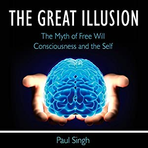 The Great Illusion: The Myth of Free Will, Consciousness, and the Self Audiobook