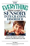 The Everything Parent's Guide to Sensory Integration Disorder: Get the Right Diagnosis, Understand Treatments, And Advocate for Your Child (Everything: Parenting and Family)