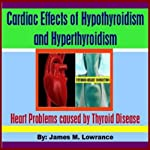 Cardiac Effects of Hypothyroidism and Hyperthyroidism: Heart Problems Caused by Thyroid Disease | James M. Lowrance