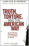 Truth, Torture, and the American Way: The History and Consequences of U.S. Involvement in Torture