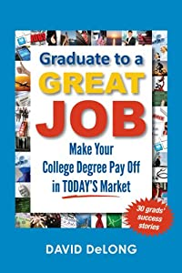 Graduate to a Great Job: Make Your College Degree Pay Off in Today's Market [Paperback] — by David DeLong (Author).  Click to read more…