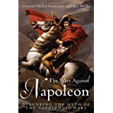 The Wars Against Napoleon: Debunking the Myth of the Napoleonic Warsby Michel Franceschi