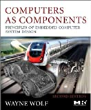 Computers as Components. Second Edition: Principles of Embedded Computing System Design (The Morgan Kaufmann Series in Computer Architecture and Design)
