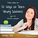 Fifty Ways to Teach Young Learners: Tips for ESL/EFL Teachers (       UNABRIDGED) by Lesley Ito Narrated by Kirk Hanley