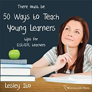 Fifty Ways to Teach Young Learners: Tips for ESL/EFL Teachers | [Lesley Ito]