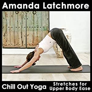 Chill Out Yoga Stretches for Upper Body Ease: Simple and Straightforward Exercises to Release Tension and Create Comfort - Beginner Level | [Amanda Latchmore]