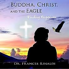 Buddha, Christ, and the Eagle: Finding Happiness | Livre audio Auteur(s) : Frances Rinaldi Narrateur(s) : F.R. Merrill