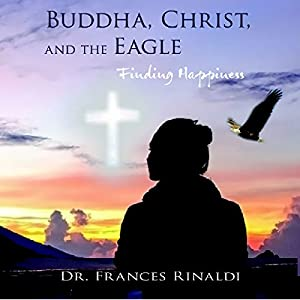 Buddha, Christ, and the Eagle: Finding Happiness Hörbuch von Frances Rinaldi Gesprochen von: F.R. Merrill