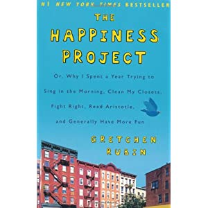 The Happiness Project: Why I Spent a Year Trying to Sing in the Morning, Clean My Closets, Fight Right, Read Aristotle, and Generally Have More Fun