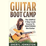 Guitar Boot Camp: The Simple 7 Day Crash Course to Mastering the Guitar | Sheryl Johnston