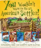 img - for You Wouldn't Want to Be and American Settler! (Unserttling stuff you wouldn't want to know) book / textbook / text book