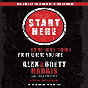 Start Here: Doing Hard Things Right Where You Are | [Alex Harris, Brett Harris, Elisa Stanford]