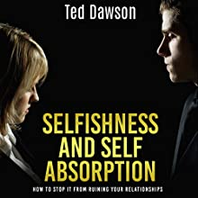 Selfishness and Self Absorption: How to Stop It from Ruining Your Relationships (       UNABRIDGED) by Ted Dawson Narrated by Alan Munro