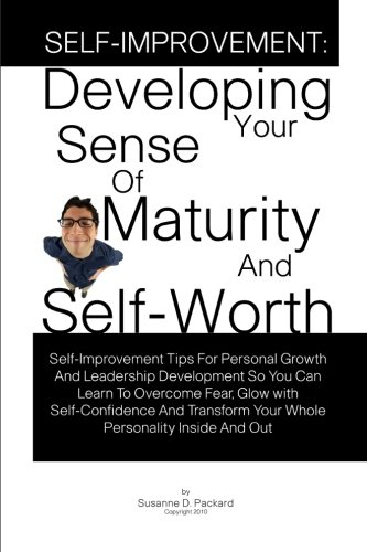 Self-Improvement: Developing Your Sense Of Maturity And Self-Worth: Self-Improvement Tips For Personal Growth And Leadership Development So You Can. Your Whole Personality Inside And Out
