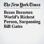 Bezos Becomes World's Richest Person, Surpassing Bill Gates   Nick Wingfield