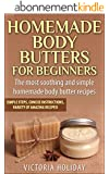 Homemade Body Butters for Beginners: Learn Some of the Most Soothing and Simple Homemade Body Butter Recipes. Simple Steps, Concise Instructions and a Variety of Amazing Recipes! (English Edition)