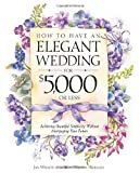 How to Have an Elegant Wedding for $5000 (or Less) : Achieving Beautiful Simplicity Without Mortgaging Your Future