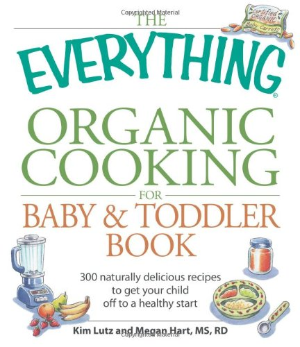 The Everything Organic Cooking For Baby And Toddler Book: 300 Naturally Delicious Recipes To Get Your Child Off To A Healthy Start front-529974