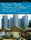 """So You Think I Drive a Cadillac?"" Welfare Recipients Perspectives on the System and Its Reform (3rd Edition)"