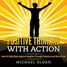 Positive Thinking with Action: How to Fight Back Against Negative Thought Patterns and Win at Life Audiobook by Michael Sloan Narrated by Eddie Leornard Jr.