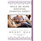 While We Were Watching Downton Abbey ~ Wendy Wax