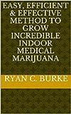 Easy, Efficient & Effective Method to Grow Incredible Indoor Medical Marijuana