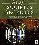Atlas des sociétés secrètes : La vérité derrière les Templiers, les francs-maçons et autres organisations secrètes...