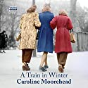 A Train in Winter Audiobook by Caroline Moorehead Narrated by Patience Tomlinson