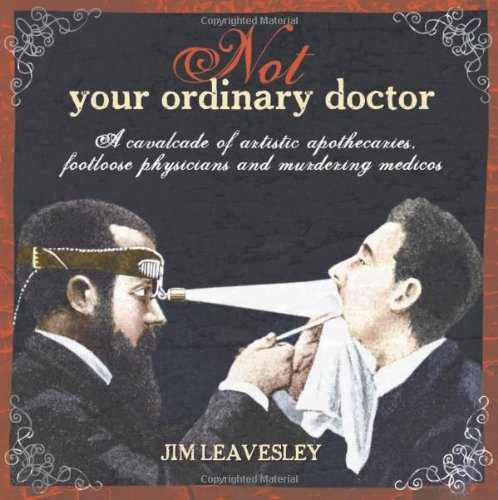 Not Your Ordinary Doctor: A Cavalcade of Artistic Apothecaries, Footloose Physicians and Murdering Medicos