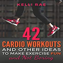 42 Cardio Workouts and Other Ideas to Make Exercise Fun and Not Boring Audiobook by Kelli Rae Narrated by Jon Turner