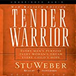 Tender Warrior: Every Man's Purpose, Every Woman's Dream, Every Child's Hope | Stu Weber