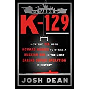 The Taking of K-129: How the CIA Used Howard Hughes to Steal a Russian Sub in the Most Daring Covert Operation in History | [Josh Dean]