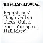 Republicans' Tough Call on Taxes: Quick, Short Yardage or Hail Mary?   Richard Rubin