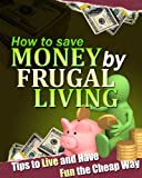 How to save money by frugal living - tips to live and have fun the cheap way