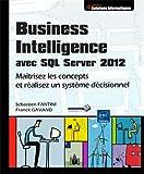 Business Intelligence avec SQL Server 2012 - Maîtrisez les concepts et réalisez un système décisionnel