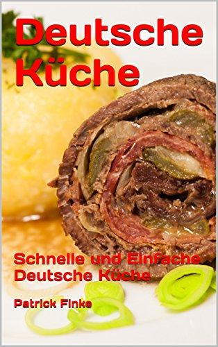 Deutsche Küche: Schnelle und Einfache Deutsche Küche (German Edition) by Patrick Finke