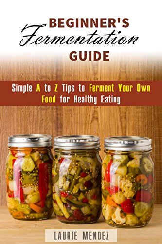 Beginner's Fermentation Guide: Simple A to Z Tips to Ferment Your Own Food for Healthy Eating (Canning & Preserving) by Laurie Mendez