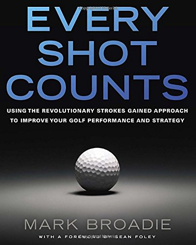 Every Shot Counts: Using the Revolutionary Strokes Gained Approach to Improve Your Golf Performance  and Strategy PDF