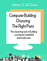 COMPUTER BUILDING: CHOOSING THE RIGHT PARTS: THE DAUNTING TASK OF BUILDING A COMPUTER SIMPLIFIED AND MADE EASY.