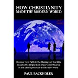 How Christianity Made The Modern World - The Legacy of Christian Liberty: How the Bible Inspired Freedom, Shaped Western Civilization, Revolutionized Human Rights, Transformed Democracy and...Heritageby Paul Backholer