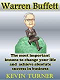 img - for Warren Buffett: The most important lessons to change your life and achieve absolute success and business (warren buffet, warren buffett biography, warren ... way, warren buffett essays, investing) book / textbook / text book